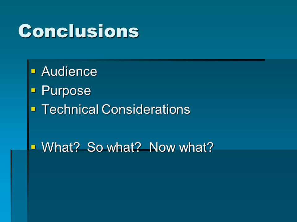 Conclusions Audience Audience Purpose Purpose Technical Considerations Technical Considerations What? So what? Now what? What? So what? Now what?