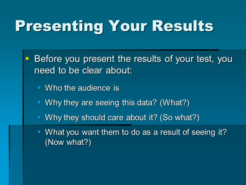 Presenting Your Results Before you present the results of your test, you need to be clear about: Before you present the results of your test, you need