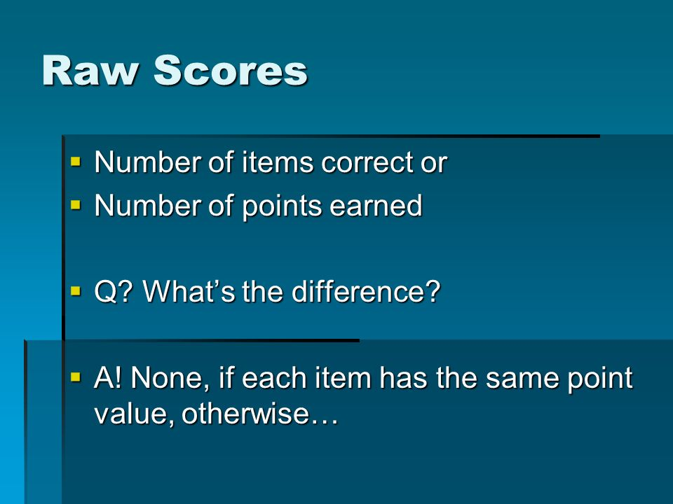Raw Scores Number of items correct or Number of items correct or Number of points earned Number of points earned Q? Whats the difference? Q? Whats the
