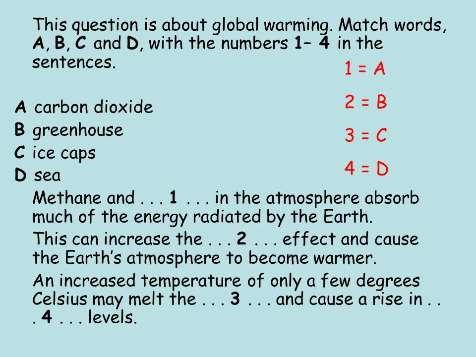 This question is about global warming. Match words, A, B, C and D, with the numbers 1– 4 in the sentences. A carbon dioxide B greenhouse C ice caps D