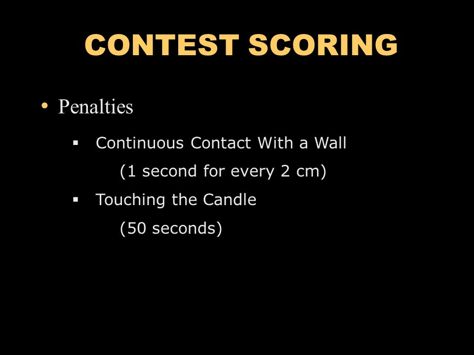 CONTEST SCORING Penalties Continuous Contact With a Wall (1 second for every 2 cm) Touching the Candle (50 seconds)