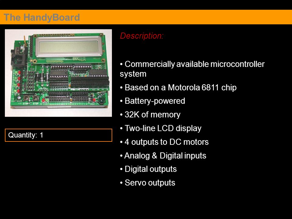 The HandyBoard Description: Commercially available microcontroller system Based on a Motorola 6811 chip Battery-powered 32K of memory Two-line LCD dis