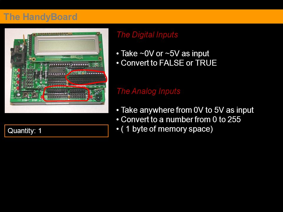 The HandyBoard The Digital Inputs Take ~0V or ~5V as input Convert to FALSE or TRUE The Analog Inputs Take anywhere from 0V to 5V as input Convert to a number from 0 to 255 ( 1 byte of memory space) Quantity: 1