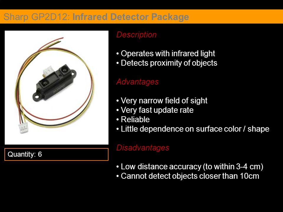 Sharp GP2D12: Infrared Detector Package Description Operates with infrared light Detects proximity of objects Advantages Very narrow field of sight Ve