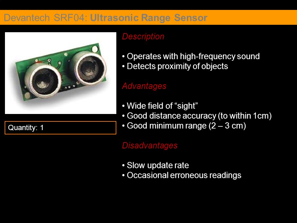 Devantech SRF04: Ultrasonic Range Sensor Description Operates with high-frequency sound Detects proximity of objects Advantages Wide field of sight Go