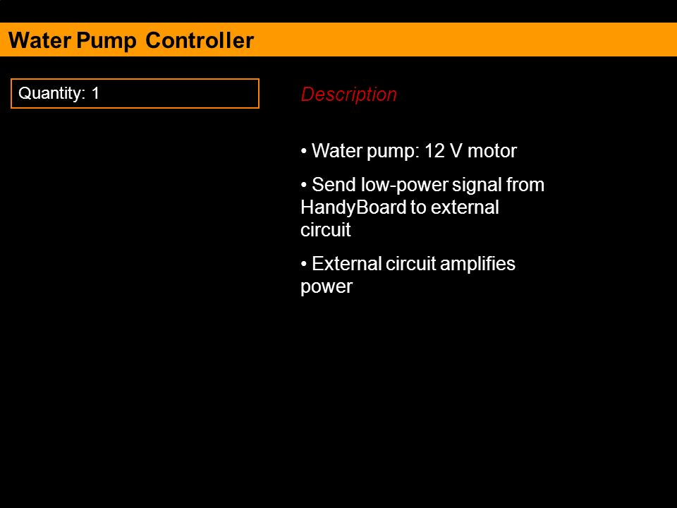Water Pump Controller Description Water pump: 12 V motor Send low-power signal from HandyBoard to external circuit External circuit amplifies power Quantity: 1
