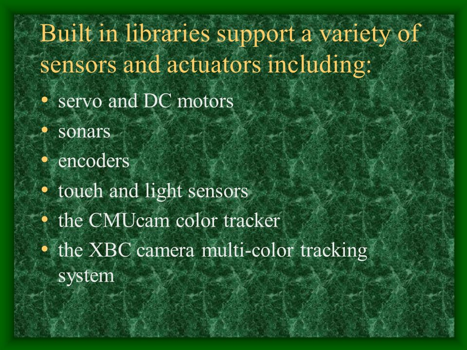 Built in libraries support a variety of sensors and actuators including: servo and DC motors sonars encoders touch and light sensors the CMUcam color