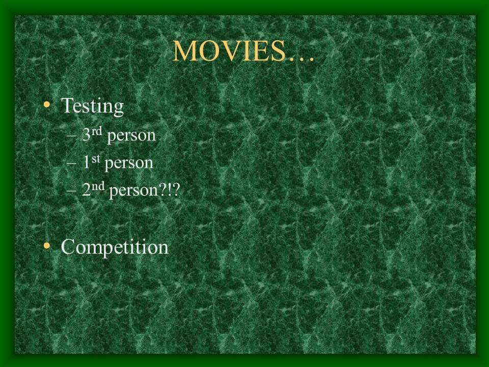 MOVIES… Testing –3 rd person –1 st person –2 nd person?!? Competition