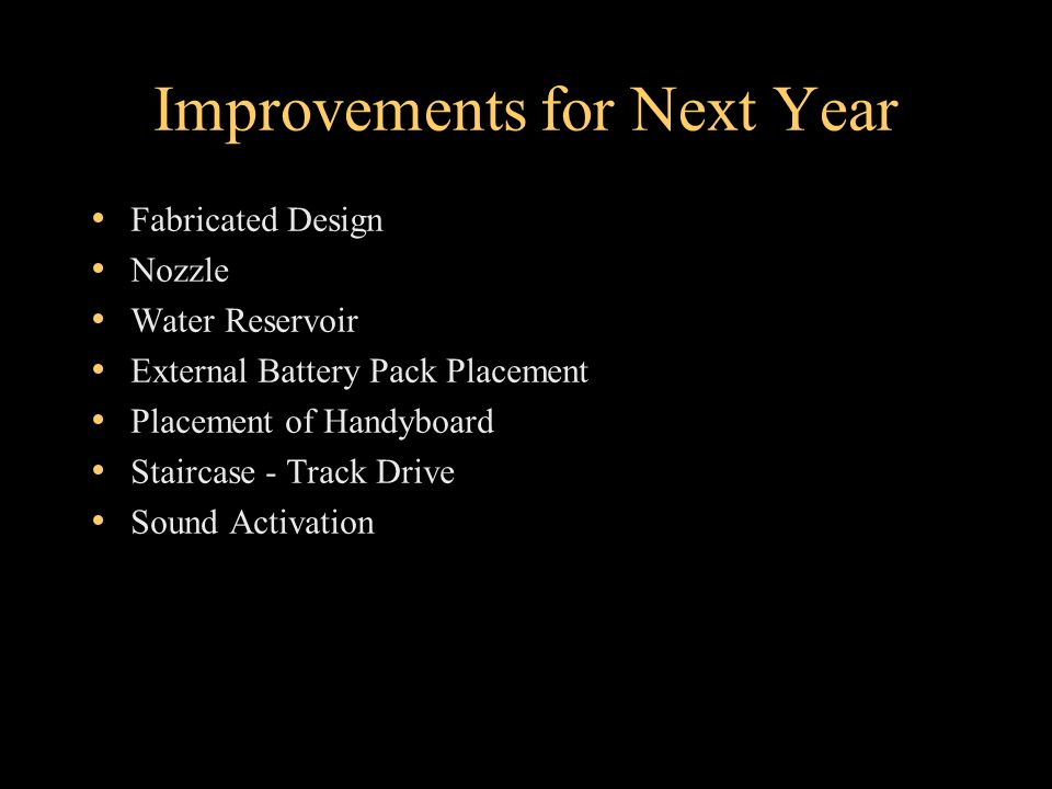 Improvements for Next Year Fabricated Design Nozzle Water Reservoir External Battery Pack Placement Placement of Handyboard Staircase - Track Drive Sound Activation