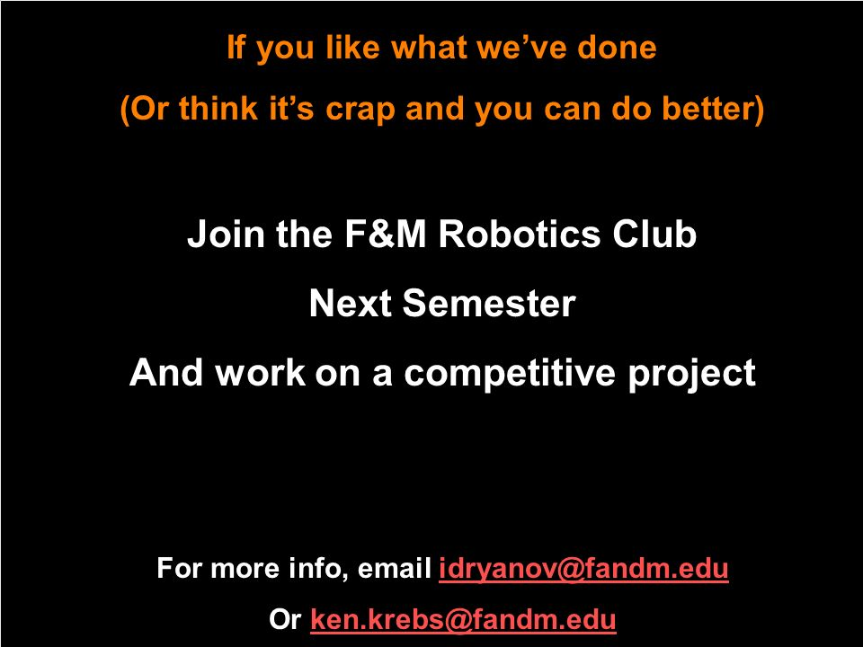If you like what weve done (Or think its crap and you can do better) Join the F&M Robotics Club Next Semester And work on a competitive project For mo