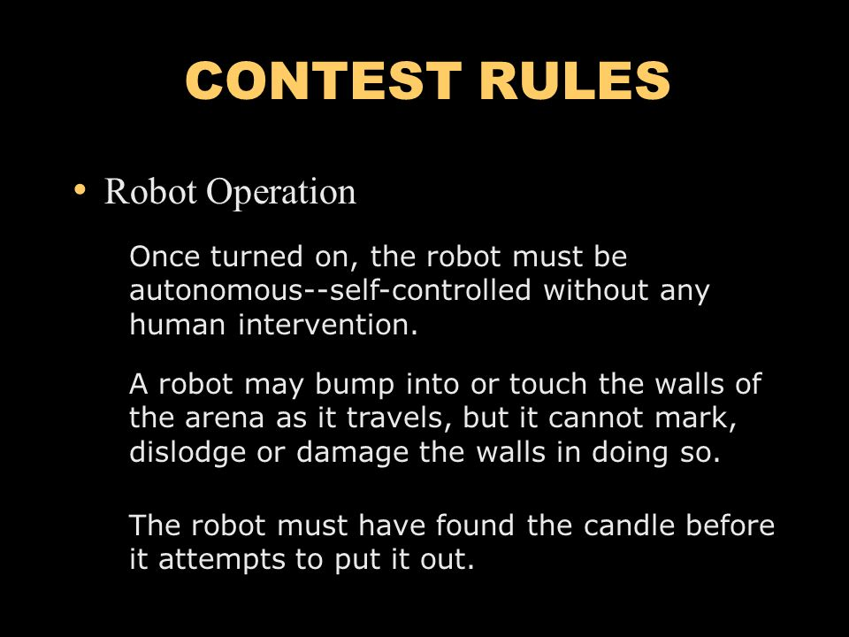 CONTEST RULES Robot Operation Once turned on, the robot must be autonomous--self-controlled without any human intervention.