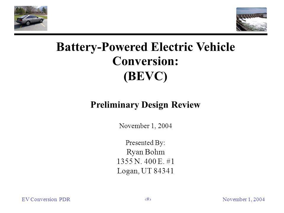 EV Conversion PDRNovember 1, 2004 1 Battery-Powered Electric Vehicle Conversion: (BEVC) Preliminary Design Review November 1, 2004 Presented By: Ryan Bohm 1355 N.