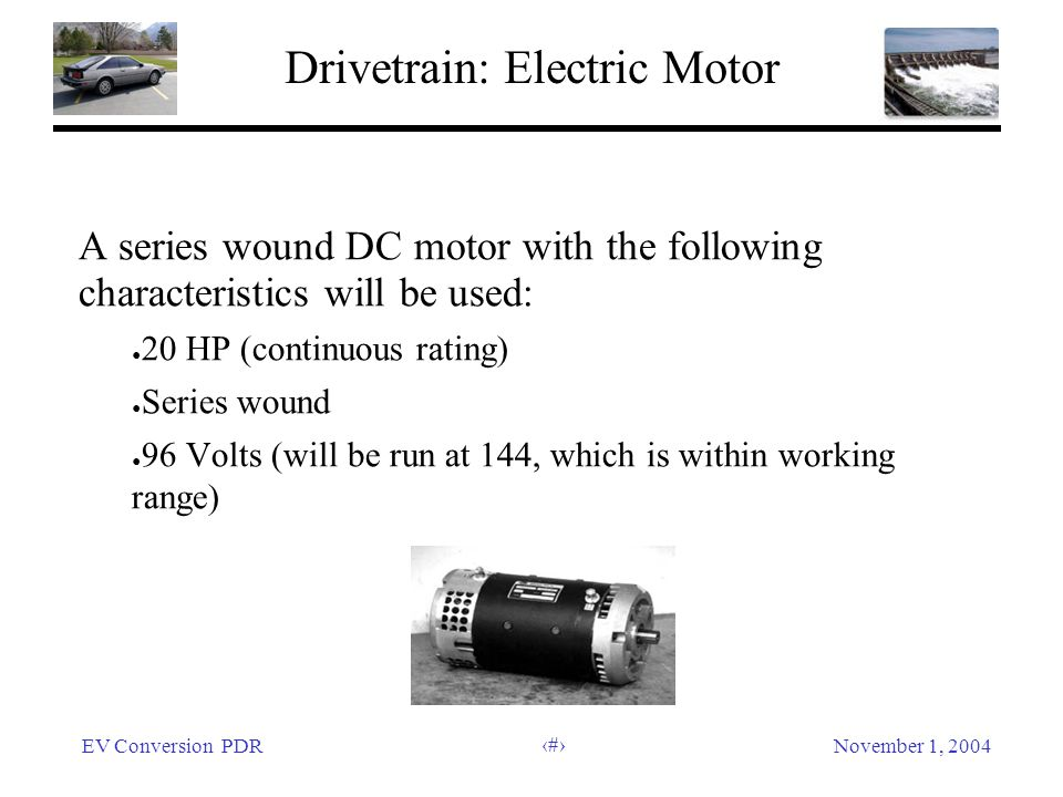 EV Conversion PDRNovember 1, 2004 10 Drivetrain: Electric Motor A series wound DC motor with the following characteristics will be used: 20 HP (continuous rating) Series wound 96 Volts (will be run at 144, which is within working range)