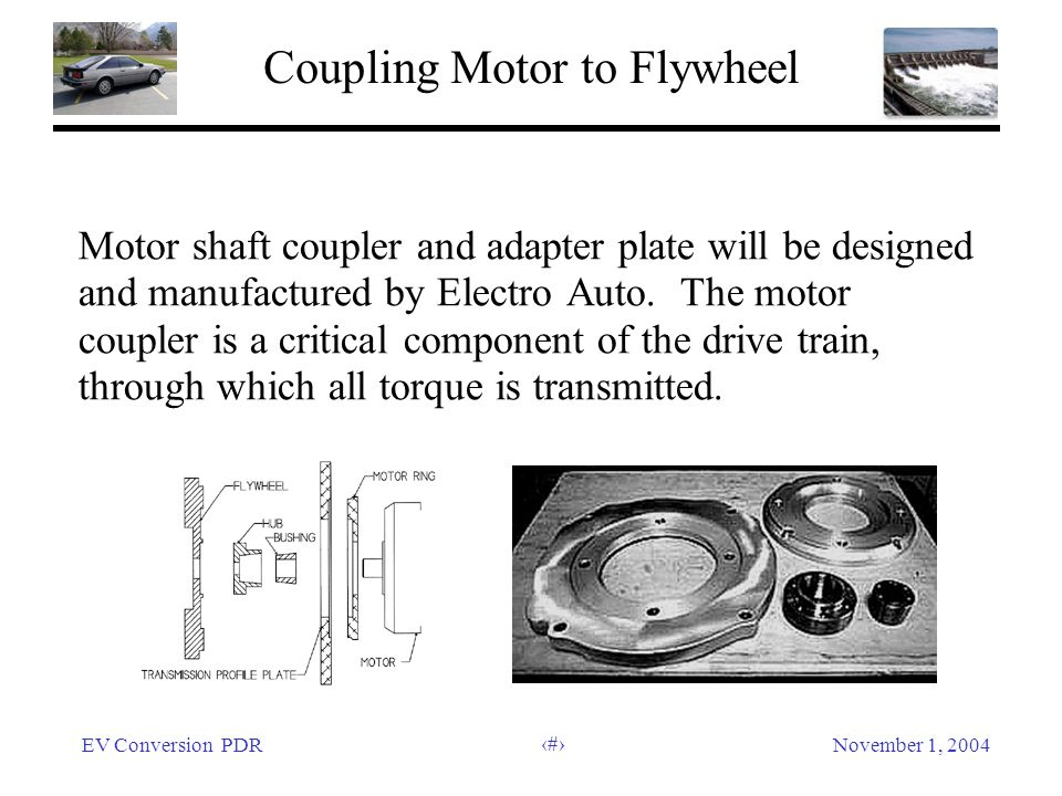 EV Conversion PDRNovember 1, 2004 11 Coupling Motor to Flywheel Motor shaft coupler and adapter plate will be designed and manufactured by Electro Auto.