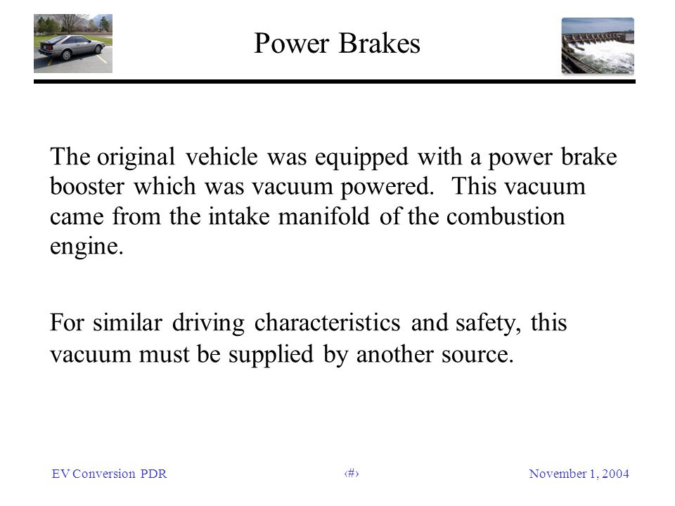 EV Conversion PDRNovember 1, 2004 17 Power Brakes The original vehicle was equipped with a power brake booster which was vacuum powered. This vacuum c