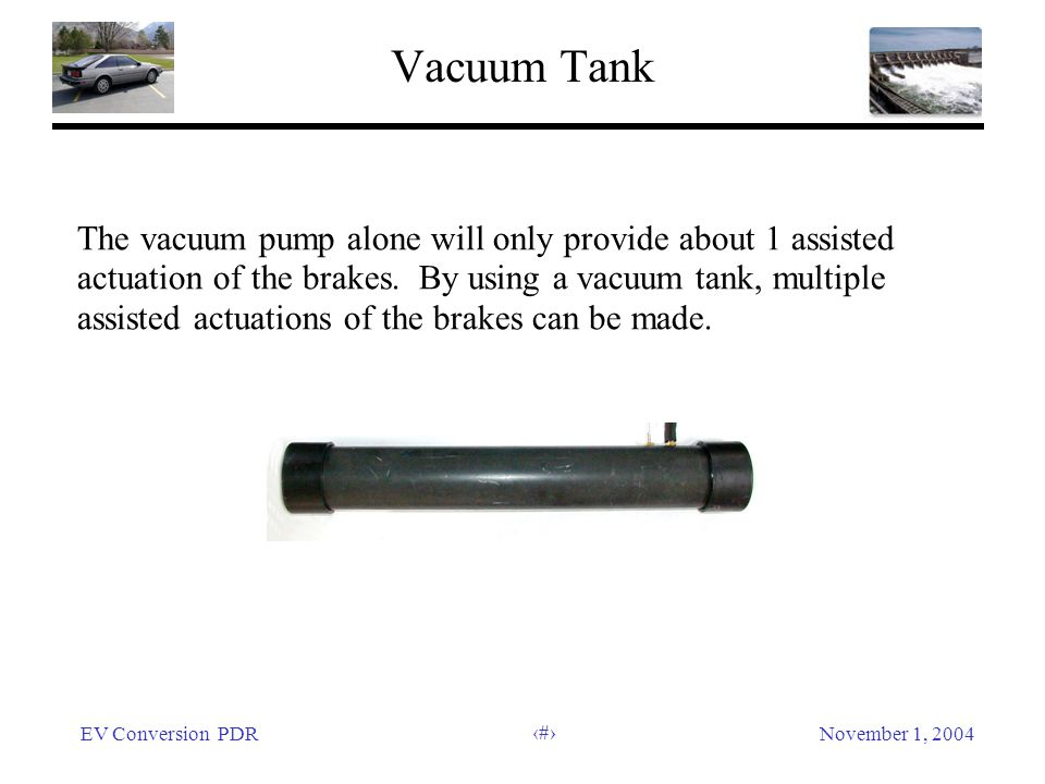 EV Conversion PDRNovember 1, 2004 19 Vacuum Tank The vacuum pump alone will only provide about 1 assisted actuation of the brakes. By using a vacuum t
