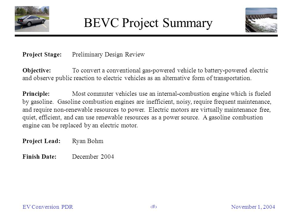 EV Conversion PDRNovember 1, 2004 2 BEVC Project Summary Project Stage:Preliminary Design Review Objective: To convert a conventional gas-powered vehi