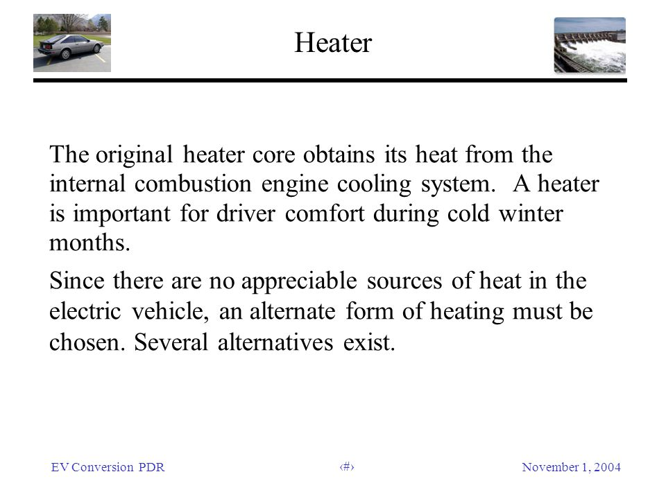 EV Conversion PDRNovember 1, 2004 23 Heater The original heater core obtains its heat from the internal combustion engine cooling system. A heater is