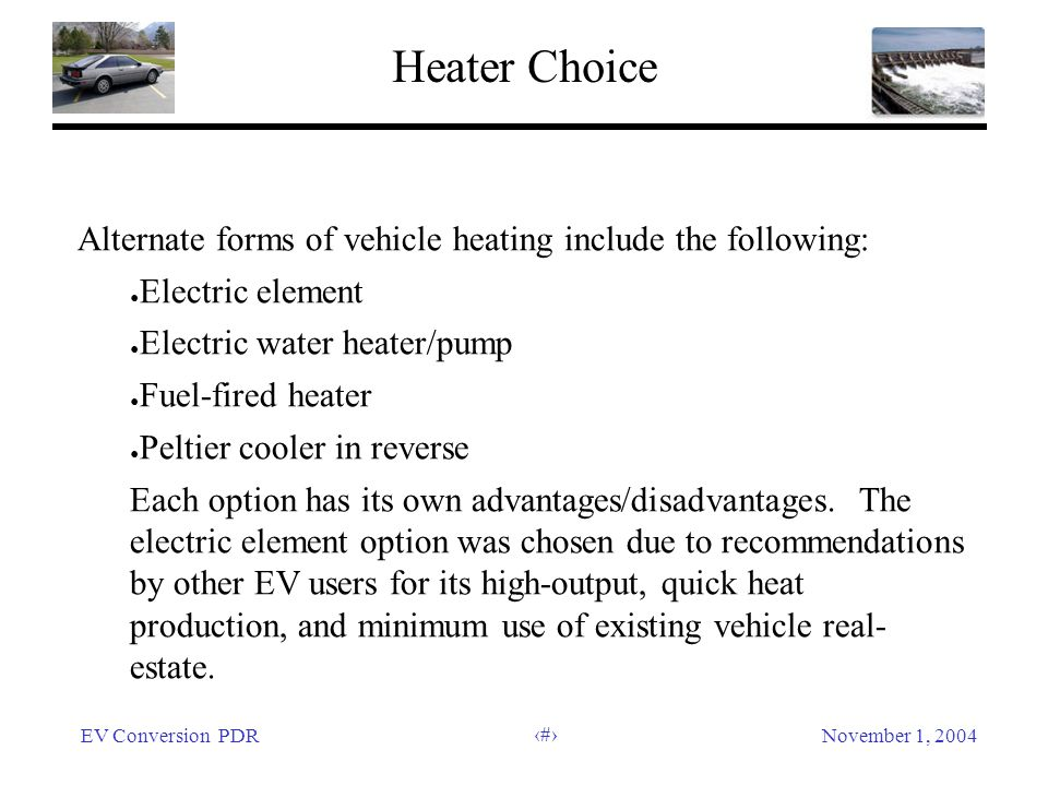 EV Conversion PDRNovember 1, 2004 24 Heater Choice Alternate forms of vehicle heating include the following: Electric element Electric water heater/pump Fuel-fired heater Peltier cooler in reverse Each option has its own advantages/disadvantages.