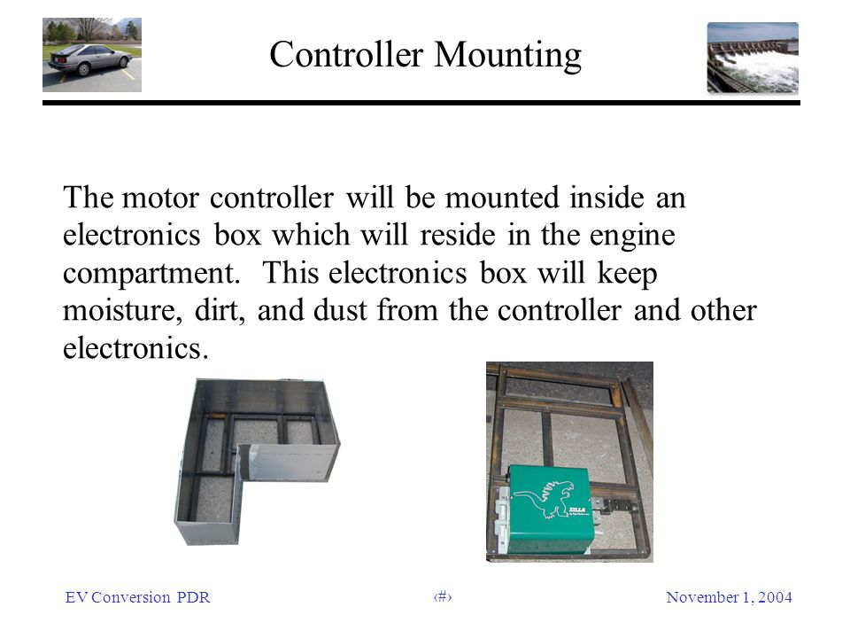 EV Conversion PDRNovember 1, 2004 31 Controller Mounting The motor controller will be mounted inside an electronics box which will reside in the engin