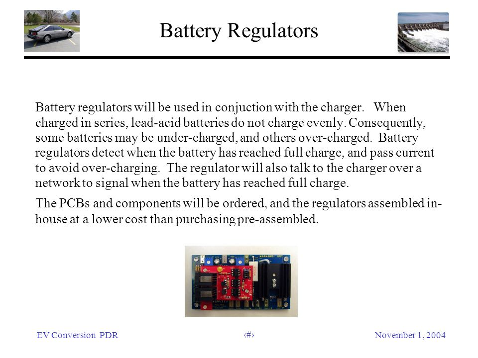 EV Conversion PDRNovember 1, 2004 39 Battery Regulators Battery regulators will be used in conjuction with the charger. When charged in series, lead-a