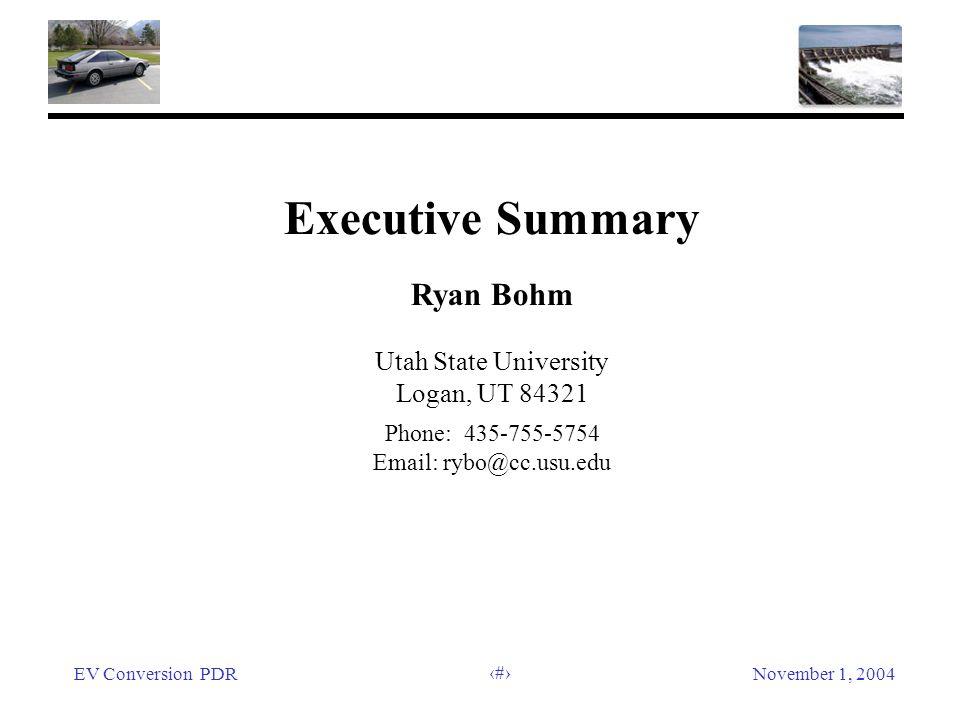 EV Conversion PDRNovember 1, 2004 6 Executive Summary Ryan Bohm Utah State University Logan, UT 84321 Phone: 435-755-5754 Email: rybo@cc.usu.edu