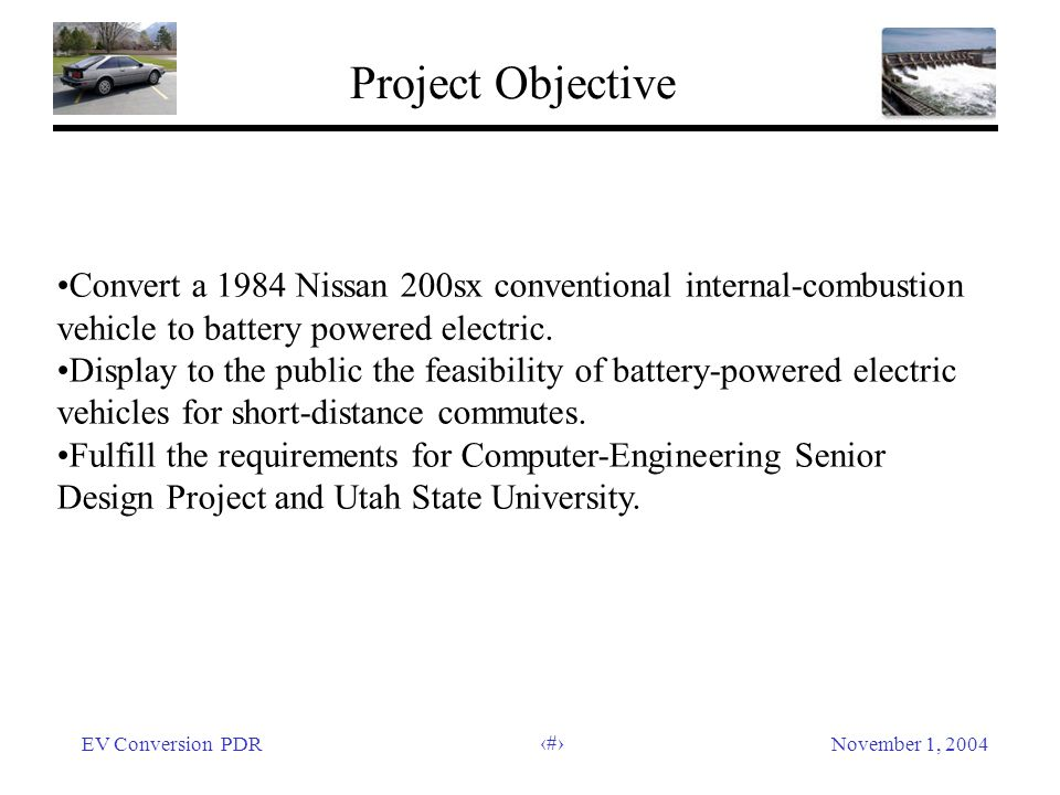 EV Conversion PDRNovember 1, 2004 7 Project Objective Convert a 1984 Nissan 200sx conventional internal-combustion vehicle to battery powered electric.
