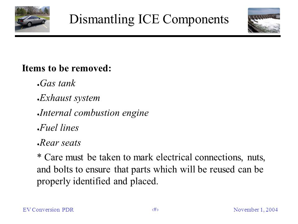 EV Conversion PDRNovember 1, 2004 9 Dismantling ICE Components Items to be removed: Gas tank Exhaust system Internal combustion engine Fuel lines Rear