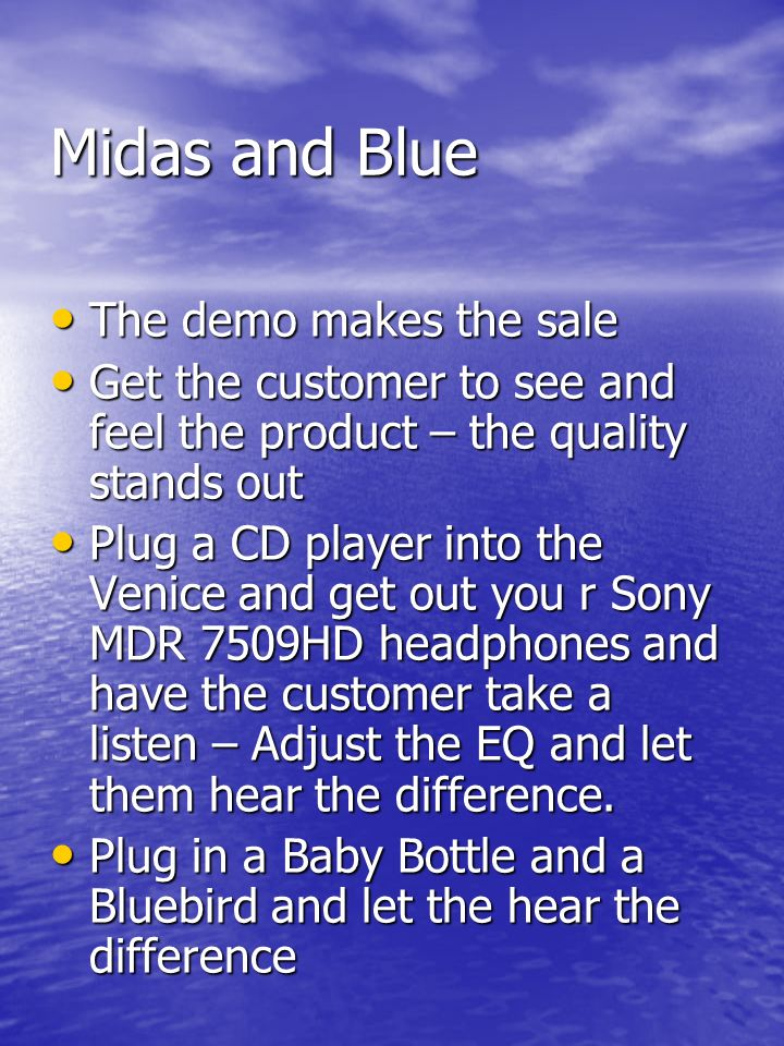 Midas and Blue The demo makes the sale The demo makes the sale Get the customer to see and feel the product – the quality stands out Get the customer