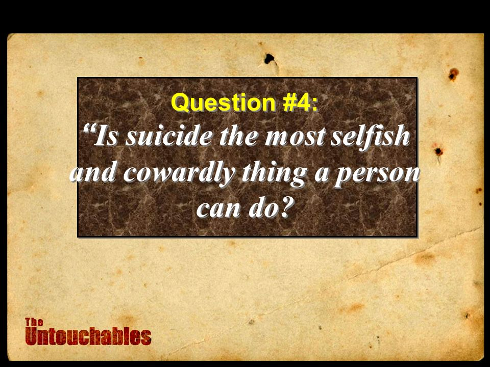 Question #4: Is suicide the most selfish and cowardly thing a person can do.