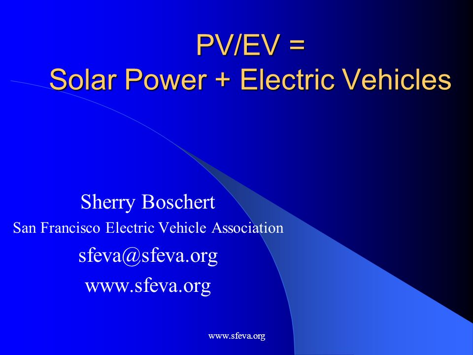 www.sfeva.org PV/EV = Solar Power + Electric Vehicles Sherry Boschert San Francisco Electric Vehicle Association sfeva@sfeva.org www.sfeva.org
