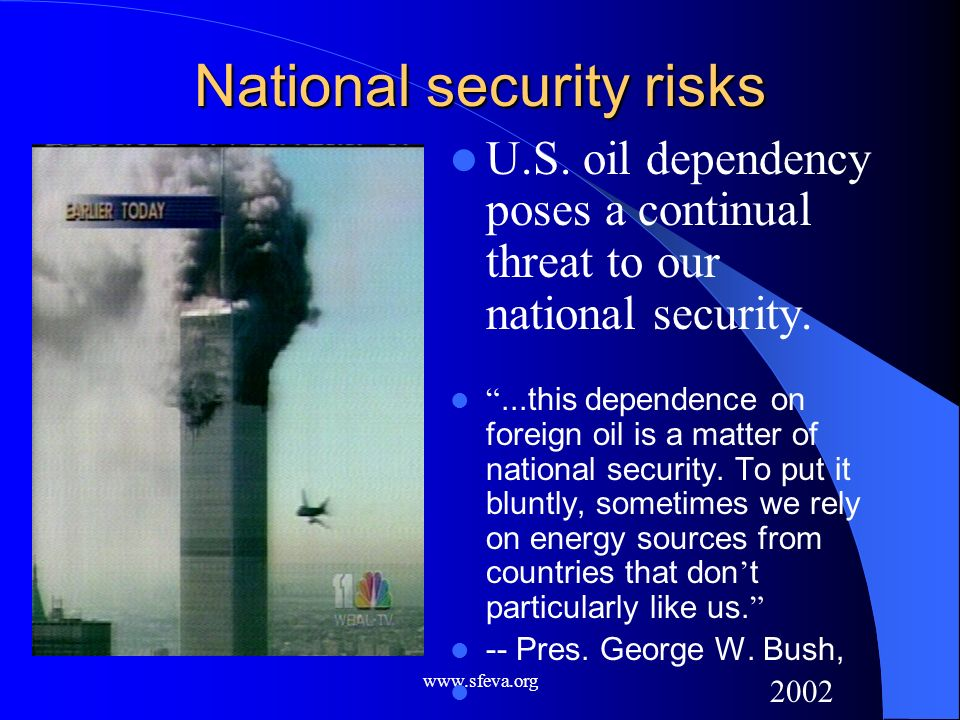 www.sfeva.org National security risks U.S. oil dependency poses a continual threat to our national security....this dependence on foreign oil is a mat