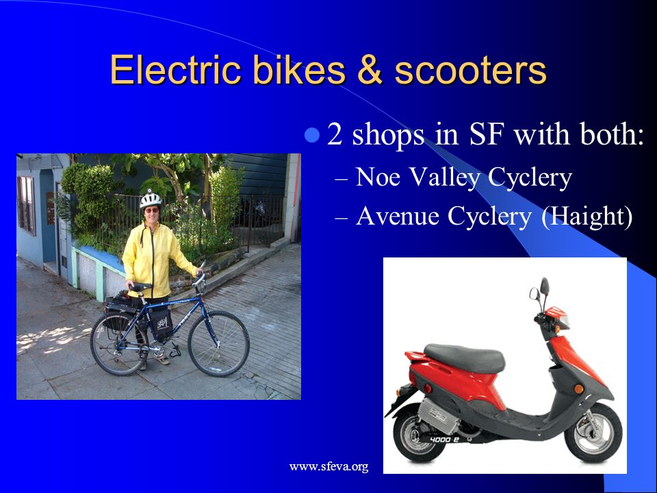 www.sfeva.org Electric bikes & scooters 2 shops in SF with both: – Noe Valley Cyclery – Avenue Cyclery (Haight)