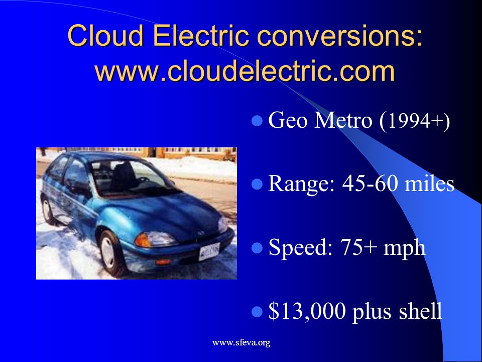 www.sfeva.org Cloud Electric conversions: www.cloudelectric.com Geo Metro ( 1994+) Range: 45-60 miles Speed: 75+ mph $13,000 plus shell