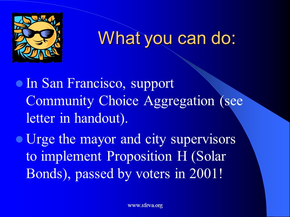 www.sfeva.org What you can do: In San Francisco, support Community Choice Aggregation (see letter in handout). Urge the mayor and city supervisors to