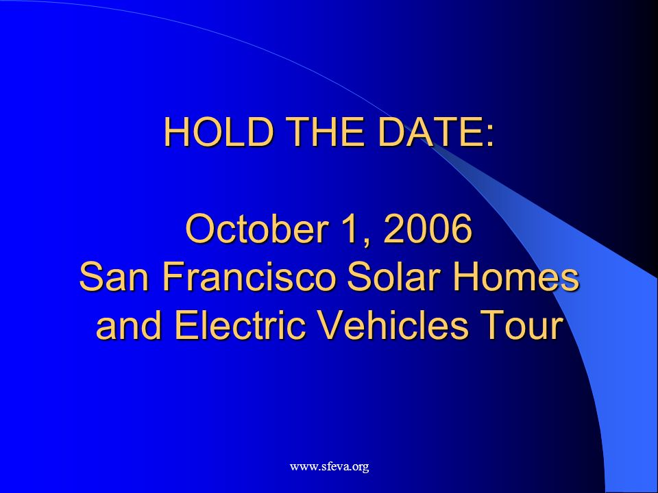 www.sfeva.org HOLD THE DATE: October 1, 2006 San Francisco Solar Homes and Electric Vehicles Tour