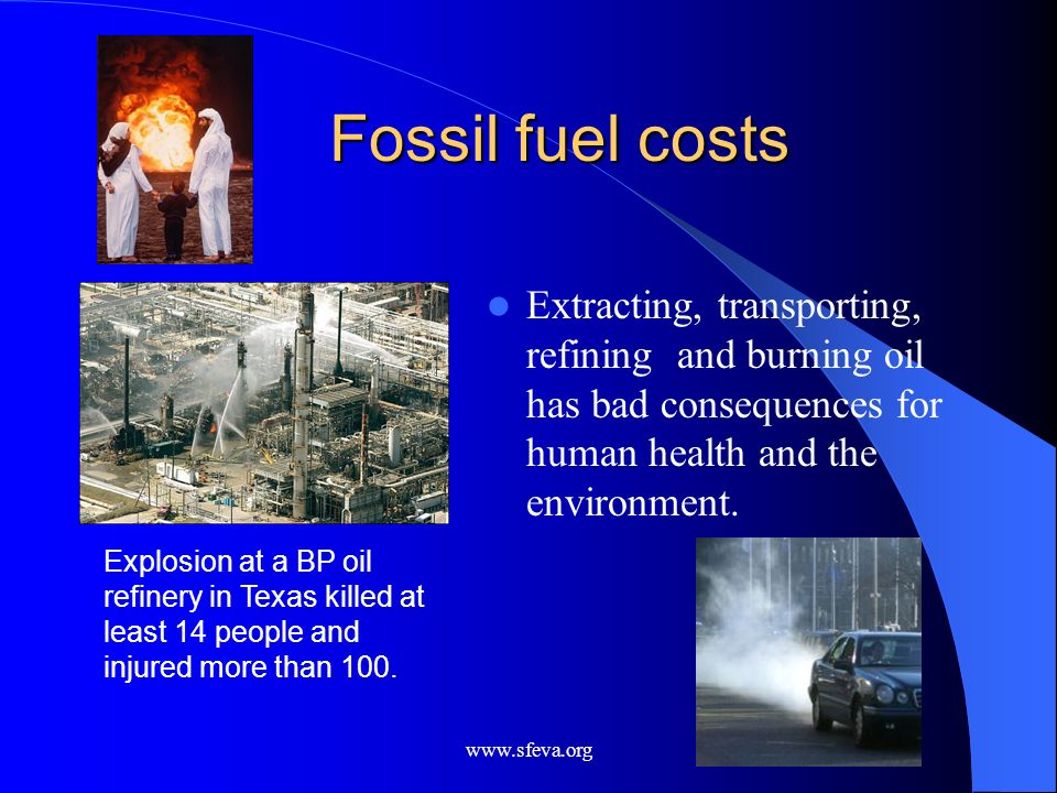 www.sfeva.org Fossil fuel costs Extracting, transporting, refining and burning oil has bad consequences for human health and the environment. Explosio