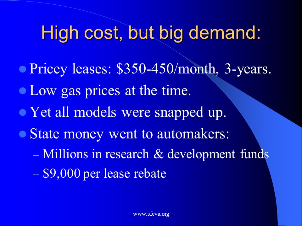 www.sfeva.org High cost, but big demand: Pricey leases: $350-450/month, 3-years. Low gas prices at the time. Yet all models were snapped up. State mon
