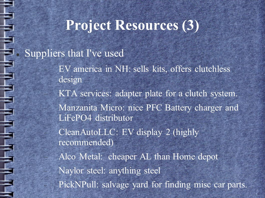 Project Resources (3) Suppliers that I ve used EV america in NH: sells kits, offers clutchless design KTA services: adapter plate for a clutch system.