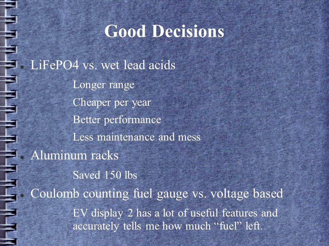 Good Decisions LiFePO4 vs. wet lead acids Longer range Cheaper per year Better performance Less maintenance and mess Aluminum racks Saved 150 lbs Coul
