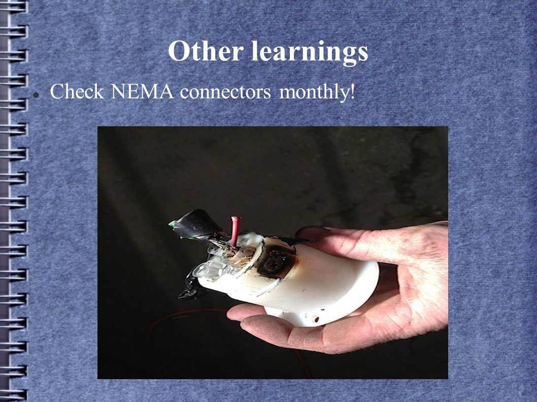 Other learnings Check NEMA connectors monthly!