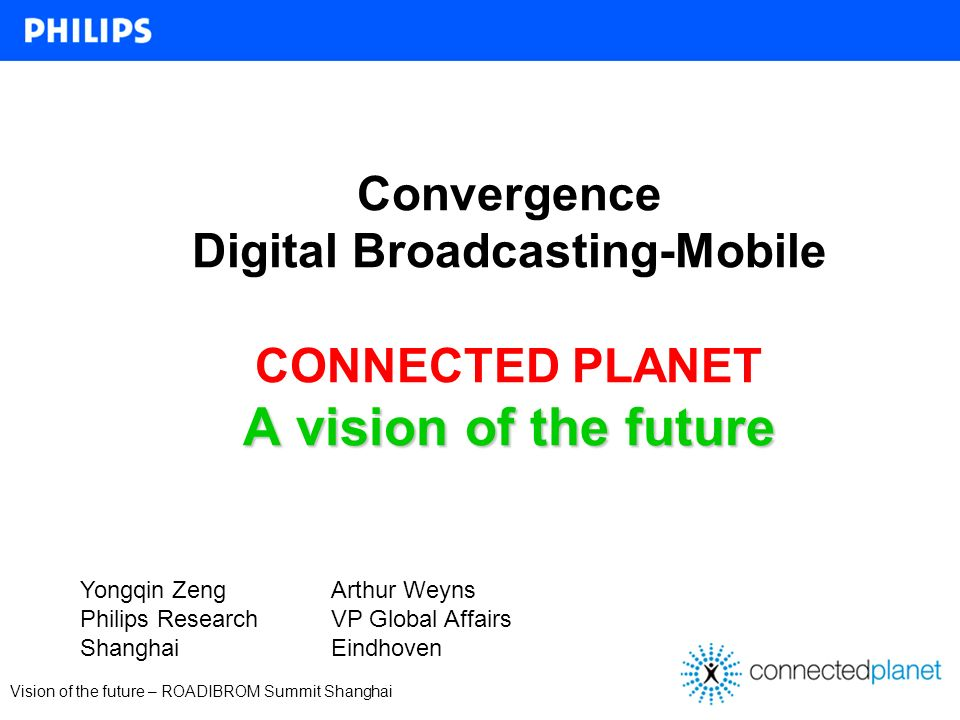 Vision of the future – ROADIBROM Summit Shanghai Convergence Digital Broadcasting-Mobile CONNECTED PLANET A vision of the future Yongqin Zeng Philips Research Shanghai Arthur Weyns VP Global Affairs Eindhoven