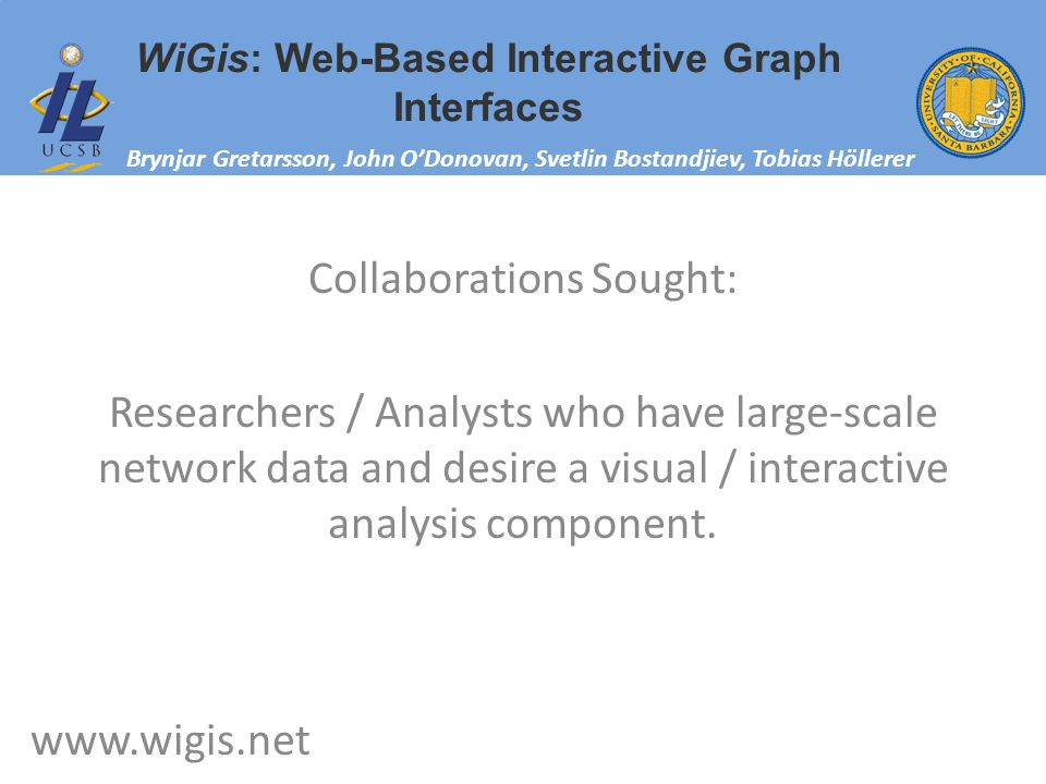 WiGis: Web-Based Interactive Graph Interfaces Brynjar Gretarsson, John ODonovan, Svetlin Bostandjiev, Tobias Höllerer www.wigis.net Collaborations Sought: Researchers / Analysts who have large-scale network data and desire a visual / interactive analysis component.