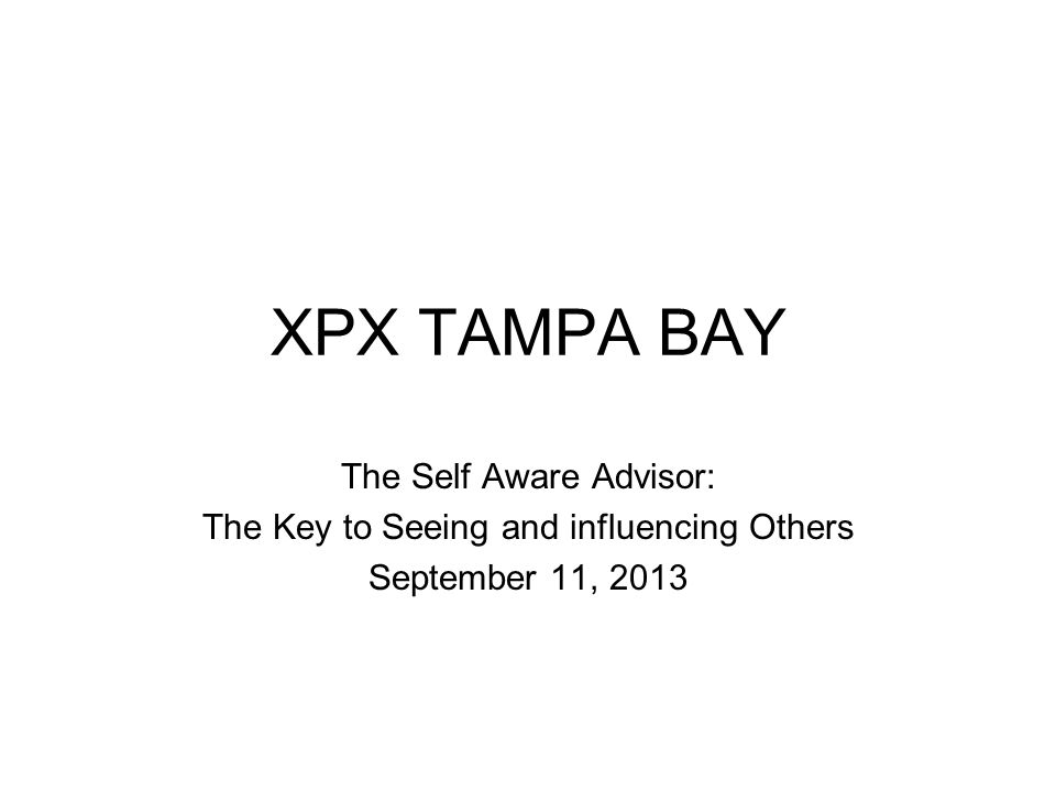 XPX TAMPA BAY The Self Aware Advisor: The Key to Seeing and influencing Others September 11, 2013