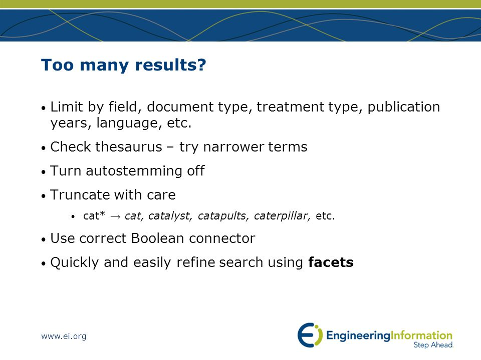 www.ei.org Too many results? Limit by field, document type, treatment type, publication years, language, etc. Check thesaurus – try narrower terms Tur