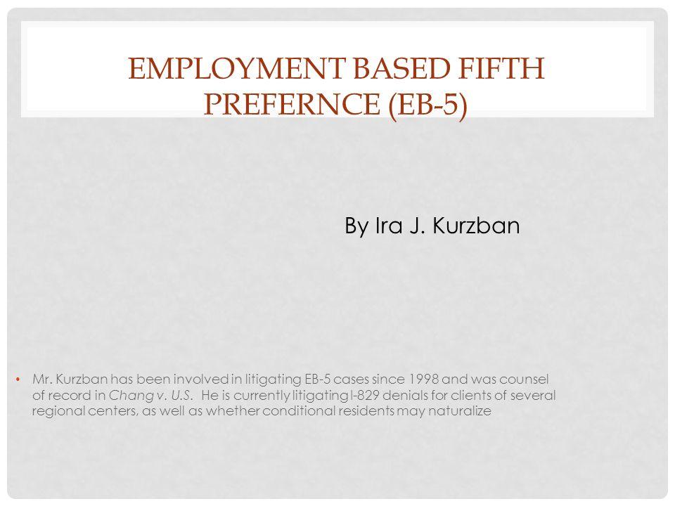 EMPLOYMENT BASED FIFTH PREFERNCE (EB-5) By Ira J.Kurzban Mr.