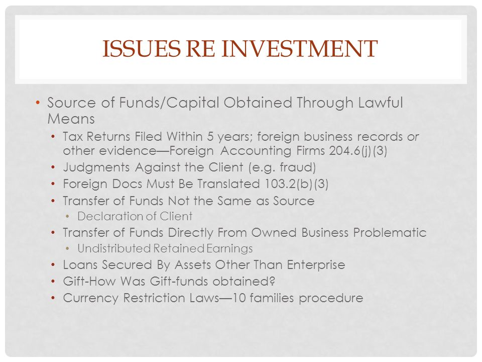 ISSUES RE INVESTMENT Source of Funds/Capital Obtained Through Lawful Means Tax Returns Filed Within 5 years; foreign business records or other evidenceForeign Accounting Firms 204.6(j)(3) Judgments Against the Client (e.g.