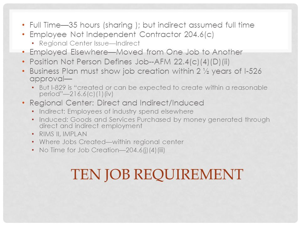 TEN JOB REQUIREMENT Full Time35 hours (sharing ); but indirect assumed full time Employee Not Independent Contractor 204.6(c) Regional Center IssueIndirect Employed ElsewhereMoved from One Job to Another Position Not Person Defines Job--AFM 22.4(c)(4)(D)(ii) Business Plan must show job creation within 2 ½ years of I-526 approval But I-829 is created or can be expected to create within a reasonable period216.6(c)(1)(iv) Regional Center: Direct and Indirect/Induced Indirect: Employees of industry spend elsewhere Induced: Goods and Services Purchased by money generated through direct and indirect employment RIMS II, IMPLAN Where Jobs Createdwithin regional center No Time for Job Creation204.6(j)(4)(iii)