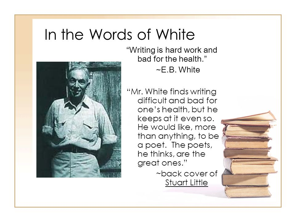 In the Words of White Writing is hard work and bad for the health. ~E.B. White Mr. White finds writing difficult and bad for ones health, but he keeps