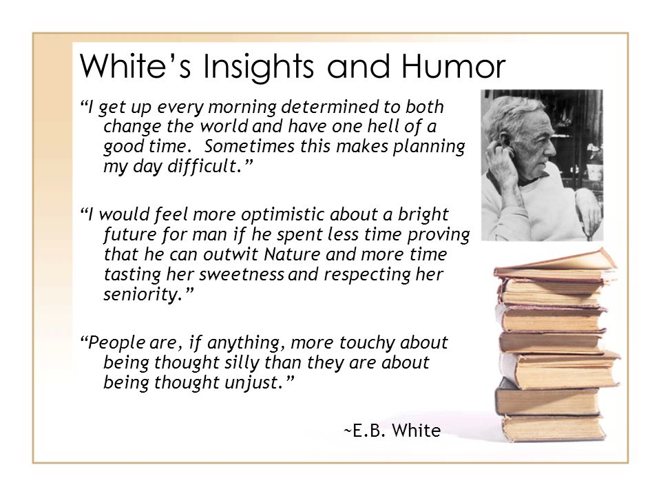 Whites Insights and Humor I get up every morning determined to both change the world and have one hell of a good time. Sometimes this makes planning m